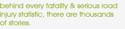 behind every fatality & serious road injury statistic, there are thousands of stories.